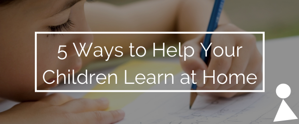 5 Ways to Help Your Children Learn at Home